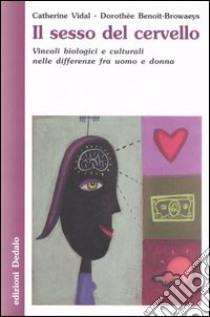 Il sesso del cervello. Vincoli biologici e culturali nelle differenze fra uomo e donna libro di Vidal Catherine - Benoit-Browaeys Dorothée