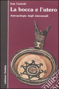 La Bocca e l'utero. Antropologia degli intermondi libro di Cavicchi Ivan
