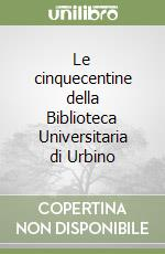 Le cinquecentine della Biblioteca Universitaria di Urbino libro di Moranti Luigi