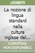 La nozione di lingua standard nella cultura inglese del Settecento libro