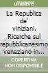 La Republica de' viniziani. Ricerche sul repubblicanesimo veneziano in età moderna libro