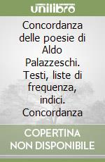 Concordanza delle poesie di Aldo Palazzeschi. Testi, liste di frequenza, indici. Concordanza libro di Savoca Giuseppe