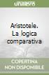 Aristotele. La logica comparativa libro