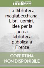 La Biblioteca magliabecchiana. Libri, uomini, idee per la prima biblioteca pubblica a Firenze libro di Mannelli Goggioli Maria
