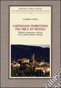 Castiglion Fiorentino fra XIII e XV secolo. Politica, economia e società di un centro minore toscano libro di Taddei Gabriele