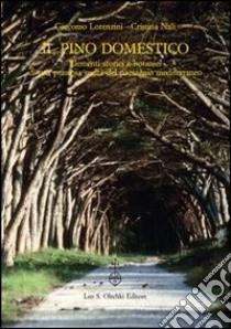 Il pino domestico. Elementi storici e botanici di una preziosa realtà del paesaggio mediterraneo libro di Lorenzini Giacomo - Nali Cristina