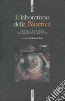 Il laboratodio della bioetica. Le scelte morali tra scienza e società libro