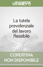 La tutela previdenziale del lavoro flessibile libro di Baldassarri Francesco