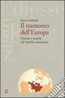 Il tramonto dell'Europa. Finanza e società nel vecchio continente libro di Lombardo Enzo