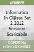 INFORMATICA IN CL@SSE SET 2 2012 VERSIONE SCARICABILE libro