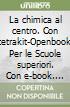 La chimica al centro. Con cetrakit-Openbook. Per le Scuole superiori. Con e-book. Con espansione online libro