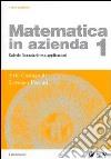 Matematica in azienda. Vol. 1: Calcolo finanziario con applicazioni. libro