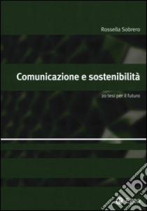 Comunicazione e sostenibilità. 20 tesi per il futuro libro di Sobrero Rossella
