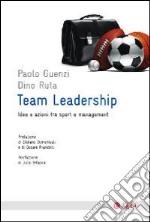 Team leadership. Idee e azioni tra sport e management libro