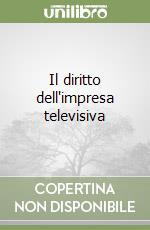 Il diritto dell'impresa televisiva libro di Unnia F. (cur.)