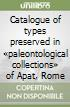 Catalogue of types preserved in «paleontological collections» of Apat, Rome libro