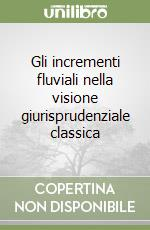 Gli incrementi fluviali nella visione giurisprudenziale classica libro di Maddalena Paolo