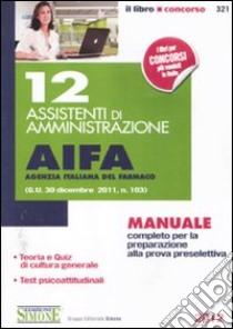 12 assistenti di amministrazione. AIFA agenzia italiana del farmaco. Manuale completo per la preparazione alla prova preselettiva libro