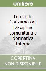 Tutela dei Consumatori. Disciplina comunitaria e Normativa Interna libro di Cafaro Rosanna