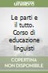 Le parti e il tutto. Corso di educazione linguistica e testuale. Modulo A-B-C con Prove d'ingresso. Con CD-ROM. Per la Scuola media libro