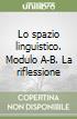 Lo spazio linguistico. Modulo A-B. La riflessione sulla lingua-La pratica testuale. Per le Scuole superiori libro