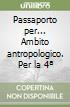 Passaporto per... Ambito antropologico. Con espansione online. Per la 4ª classe elementare libro