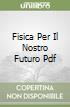 FISICA PER IL NOSTRO FUTURO PDF libro