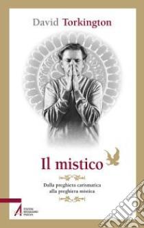 Il mistico. Dalla preghiera carismatica alla preghiera mistica libro di Torkington David