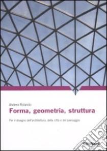 Forma, geometria, struttura. Per il disegno dell'architettura, della città e del paesaggio libro di Rolando Andrea