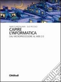 Capire l'informatica. Dal microprocessore al web 2.0 libro di Mezzalama Marco - Piccolo Elio