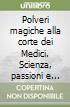 Polveri magiche alla corte dei Medici. Scienza, passioni e veleni nei felicissimi Stati del granduca libro