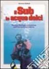 Il sub in acque dolci. Tecnica, fisiologia e sicurezza dell'immersione interna libro