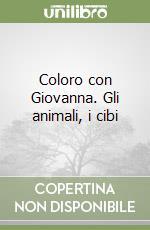 Coloro con Giovanna. Gli animali, i cibi libro di Lastrego Cristina - Testa Francesco