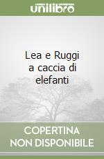 Lea e Ruggi a caccia di elefanti libro di Lastrego Cristina - Testa Francesco