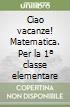 CIAO VACANZE - MATEMATICA + ALL. 1 libro