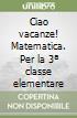 CIAO VACANZE - MATEMATICA + ALL. 3 libro