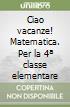 CIAO VACANZE - MATEMATICA + ALL. 4 libro