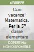 CIAO VACANZE - MATEMATICA + ALL. 5 libro