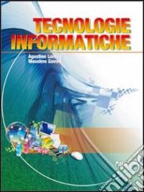 Tecnologie informatiche. Con espansione online. Per le Scuole superiori libro di Lorenzi Agostino, Govoni Massimo
