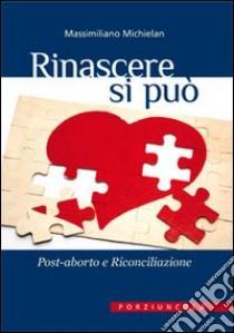 Rinascere si può. Post-aborto e riconciliazione libro di Michielan Massimiliano