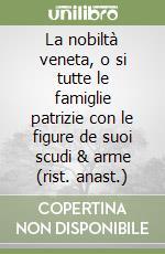 La nobiltà veneta, o si tutte le famiglie patrizie con le figure de suoi scudi & arme (rist. anast.) libro di Freschot Casimiro