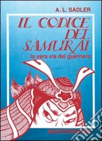 Il codice del samurai. La vera via del guerriero libro di Sadler A. L.