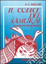 Il codice del samurai. La vera via del guerriero libro di Sadler A. L.