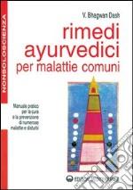 Rimedi ayurvedici per malattie comuni. Manuale pratico per la cura e la prevenzione di numerose malattie e disturbi libro
