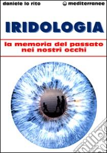 Iridologia. La memoria del passato nei nostri occhi libro di Lo Rito Daniele