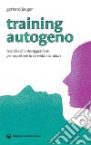 Training autogeno. Tecniche di autosuggestione per acquistare la serenità e la salute libro
