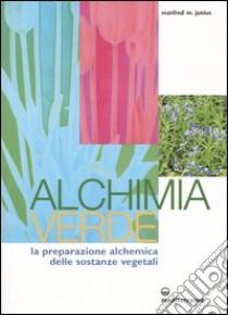 Alchimia verde. La preparazione alchemica delle sostanze vegetali libro di Junius Manfred