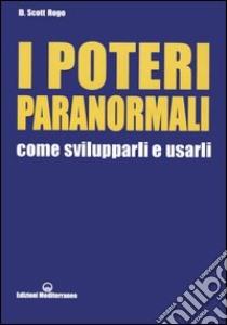 I poteri paranormali. Come svilupparli e usarli libro di Rogo D. Scott