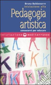 Iniziazione alla pedagogia artistica. Conoscersi per educare libro di Baldassarre Bruna