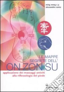 Le mappe segrete dell'on zon su. Applicazione dei massaggi antichi alla riflessologia del piede libro di Ming Wong C. Y. - Conte Alessandro